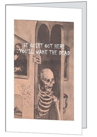 "Note Card :: ""Be Quiet Out Here, You'll Wake The Dead"""